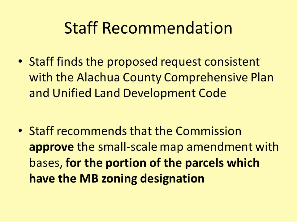Staff Recommendation Staff finds the proposed request consistent with the Alachua County Comprehensive Plan and Unified Land Development Code Staff recommends that the Commission approve the small-scale map amendment with bases, for the portion of the parcels which have the MB zoning designation