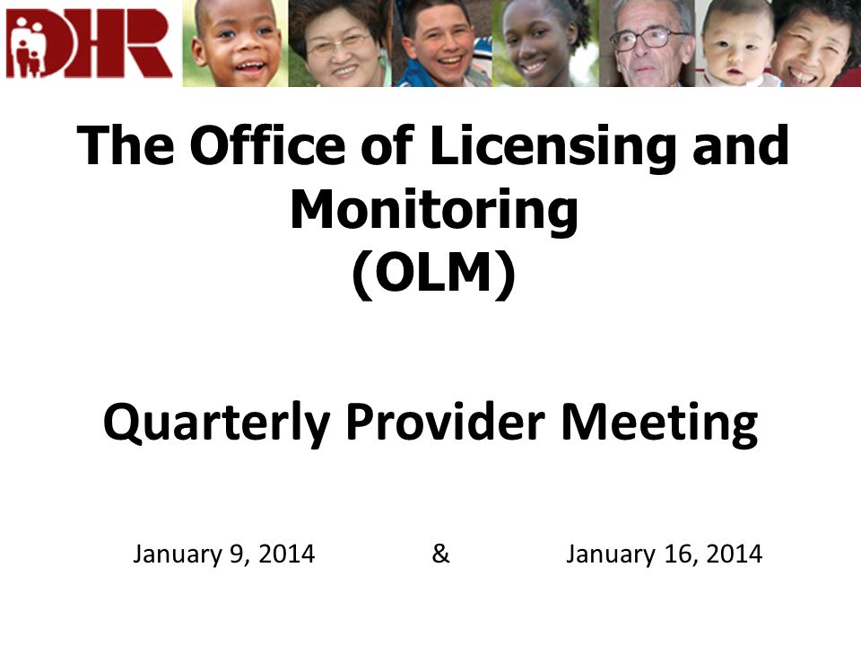 The Office of Licensing and Monitoring (OLM) Quarterly Provider Meeting January 9, 2014 & January 16, 2014