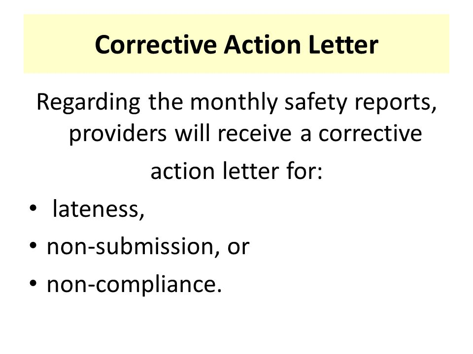 Corrective Action Letter Regarding the monthly safety reports, providers will receive a corrective action letter for: lateness, non-submission, or non-compliance.