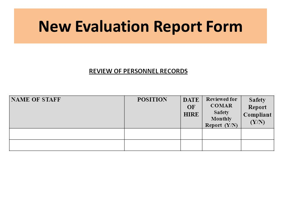 New Evaluation Report Form NAME OF STAFFPOSITIONDATE OF HIRE Reviewed for COMAR Safety Monthly Report (Y/N) Safety Report Compliant (Y/N) REVIEW OF PERSONNEL RECORDS