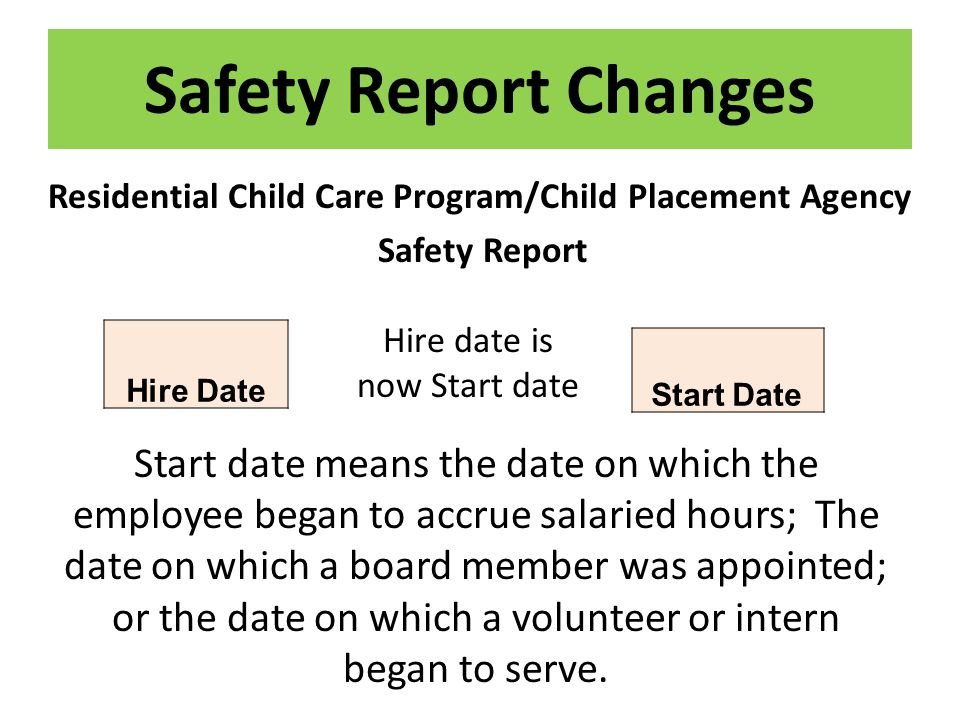Safety Report Changes Residential Child Care Program/Child Placement Agency Safety Report Start date means the date on which the employee began to accrue salaried hours; The date on which a board member was appointed; or the date on which a volunteer or intern began to serve.