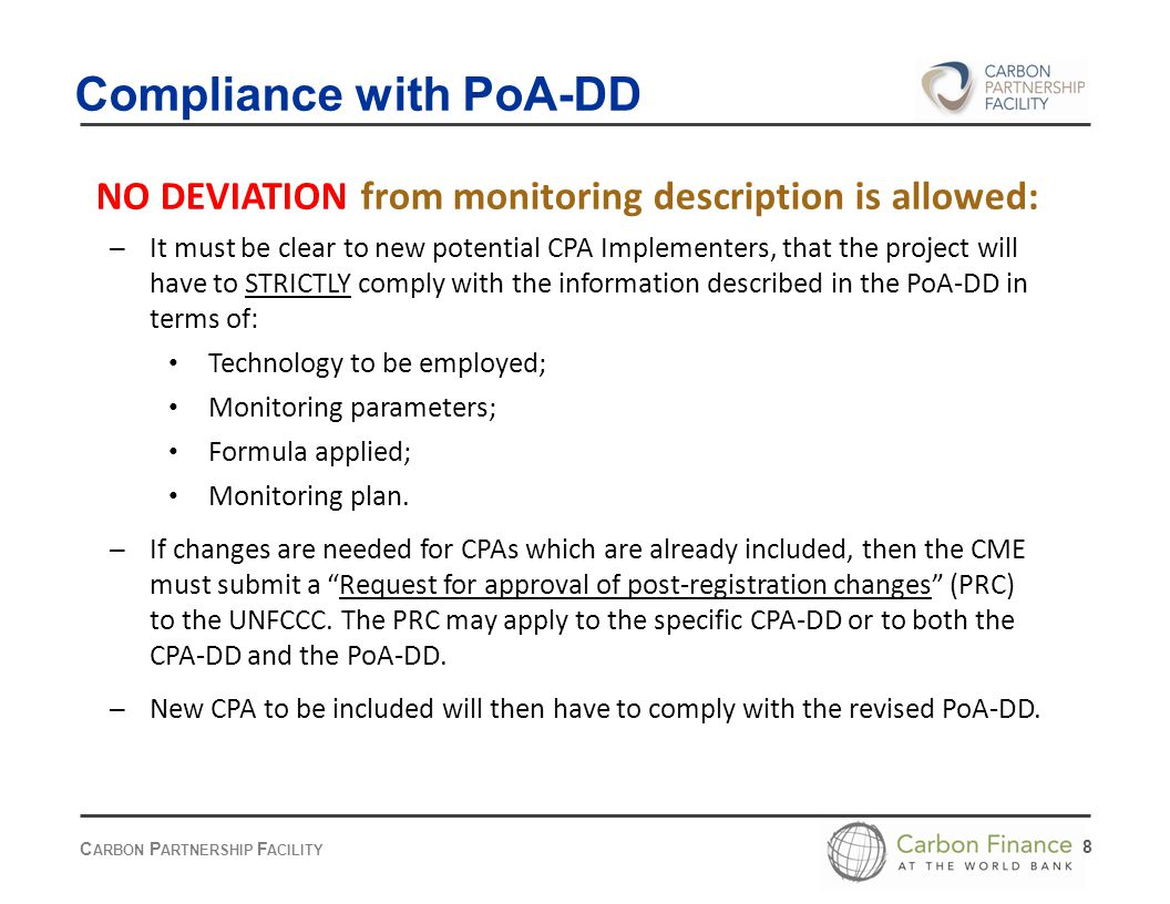 C ARBON P ARTNERSHIP F ACILITY 8 Compliance with PoA-DD NO DEVIATION from monitoring description is allowed: – It must be clear to new potential CPA Implementers, that the project will have to STRICTLY comply with the information described in the PoA-DD in terms of: Technology to be employed; Monitoring parameters; Formula applied; Monitoring plan.