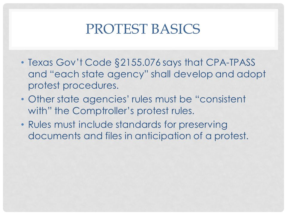 PROTEST BASICS Texas Gov't Code §2155.076 says that CPA-TPASS and each state agency shall develop and adopt protest procedures.
