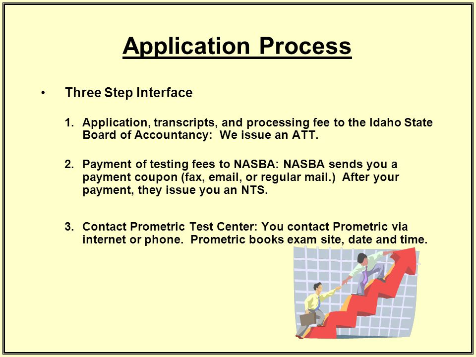 Application Process Three Step Interface 1.Application, transcripts, and processing fee to the Idaho State Board of Accountancy: We issue an ATT.