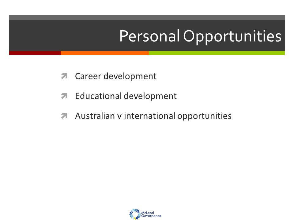 Personal Opportunities  Career development  Educational development  Australian v international opportunities