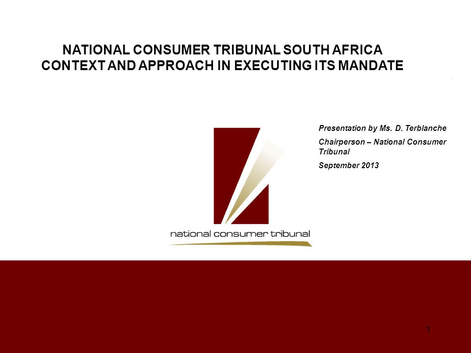 Outline of Presentation GENESIS OF CURRENT CONSUMER PROTECTION FRAMEWORK IN SA BACKGROUND - o CONSUMER PROTECTION MECHANISMS o CONSUMER PROTECTION STRUCTURES o SA CONSUMER PROTECTION IMPLEMENTATION MODEL NCT ITS ROLE AND INVOLVEMENT - o Purpose and approach to execution of mandate derived from and informed by Constitution, Policy and Law o Parameters of mandate and adjudication o Process and engagement o Reflecting NCT's interpretation of the constitutional, policy and legislative imperatives o Judgments