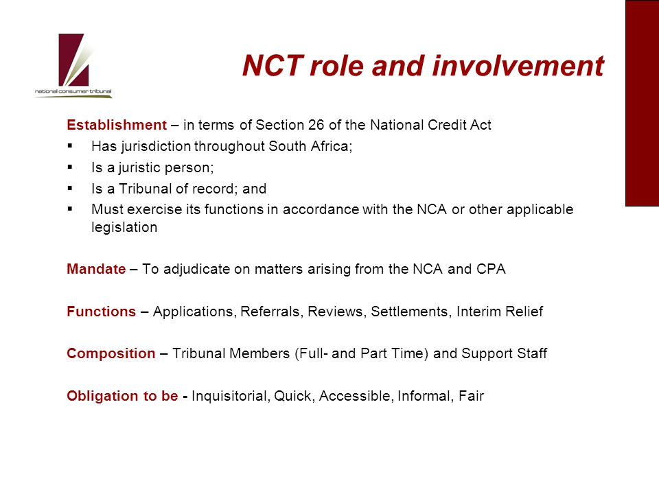NCT role and involvement Establishment – in terms of Section 26 of the National Credit Act  Has jurisdiction throughout South Africa;  Is a juristic person;  Is a Tribunal of record; and  Must exercise its functions in accordance with the NCA or other applicable legislation Mandate – To adjudicate on matters arising from the NCA and CPA Functions – Applications, Referrals, Reviews, Settlements, Interim Relief Composition – Tribunal Members (Full- and Part Time) and Support Staff Obligation to be - Inquisitorial, Quick, Accessible, Informal, Fair