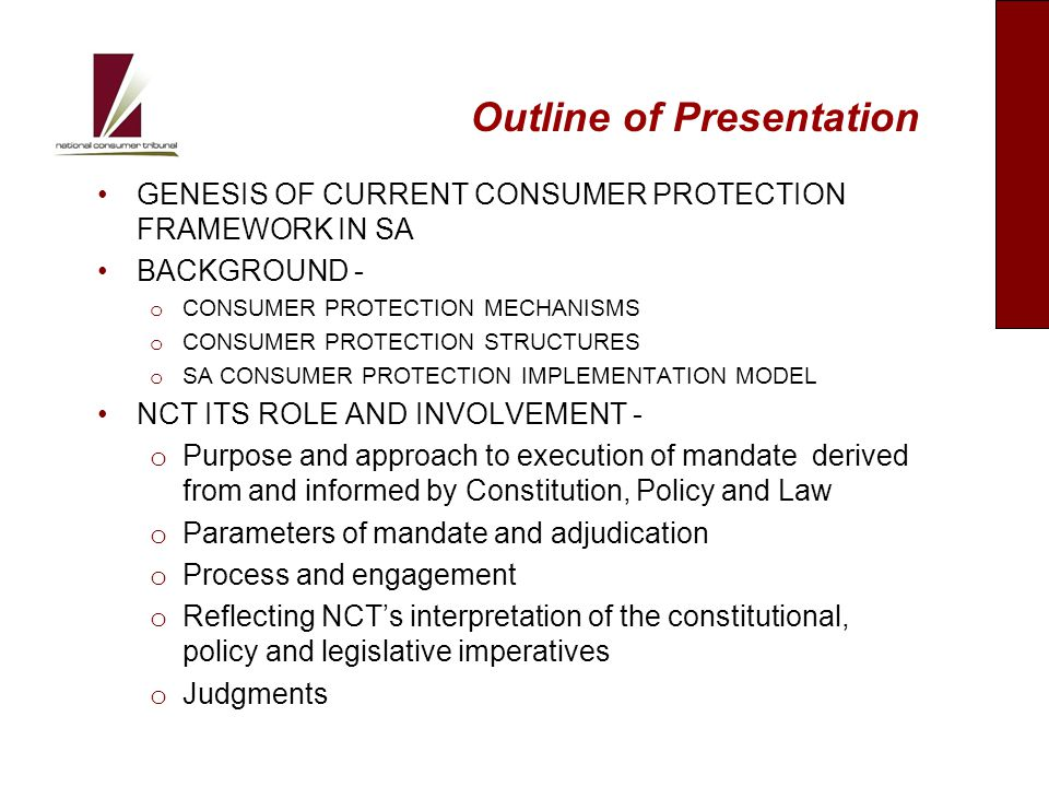 Background: Genesis of Consumer Protection and Redress Arising out of national and international imperatives Freedom of contract mainstay of SA law – Caveat subscriptor Widespread consumer abuse and exploitation Lack of coherent system of consumer protection Lack of access to redress endemic Constitutional imperatives of SA constitution Need to align to global imperatives o Internationally recognized consumer rights o UN Guidelines on consumer protection