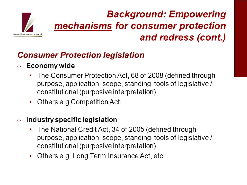 Background: Empowering mechanisms for consumer protection and redress (cont.) Consumer Protection legislation o Economy wide The Consumer Protection Act, 68 of 2008 (defined through purpose, application, scope, standing, tools of legislative / constitutional (purposive interpretation) Others e.g Competition Act o Industry specific legislation The National Credit Act, 34 of 2005 (defined through purpose, application, scope, standing, tools of legislative / constitutional (purposive interpretation) Others e.g.