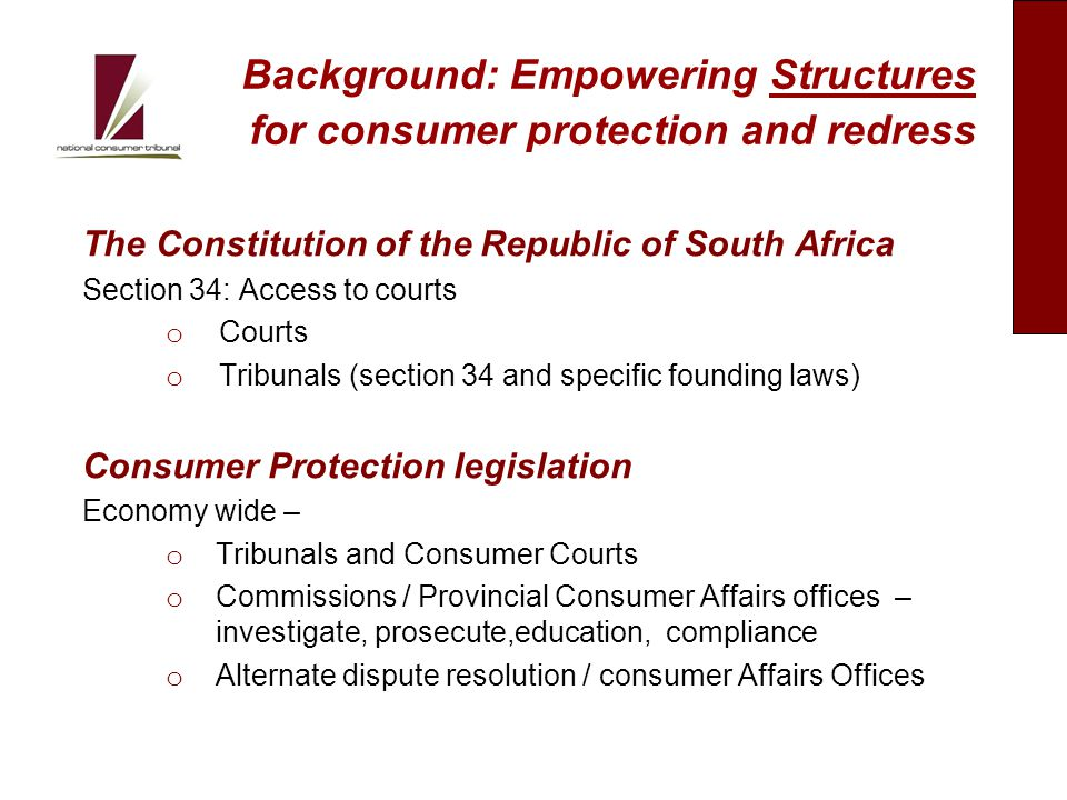 Background: Empowering Structures for consumer protection and redress (cont.) Consumer Protection legislation (cont.) Industry specific legislation o Tribunals and Consumer Courts o Regulators / Consumer Affairs Offices– investigate, prosecute, education, compliance o Alternate dispute resolution / Consumer Affairs Offices