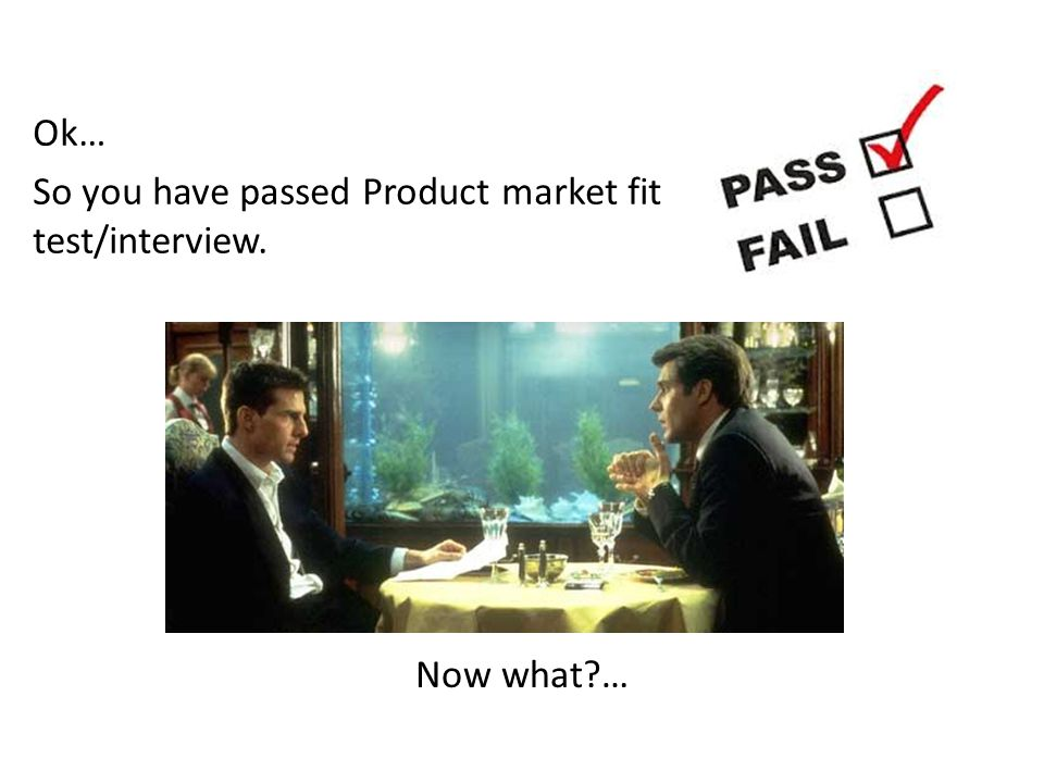 Ok… So you have passed Product market fit test/interview. Now what …