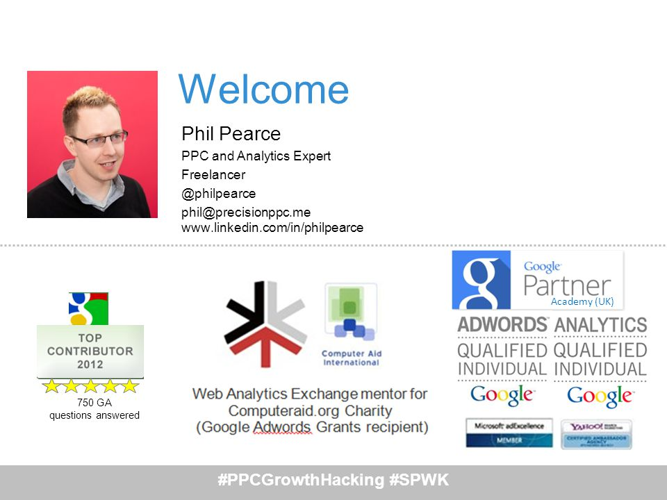 Academy (UK) #PPCGrowthHacking #SPWK 750 GA questions answered Welcome Phil Pearce PPC and Analytics Expert Freelancer @philpearce phil@precisionppc.m