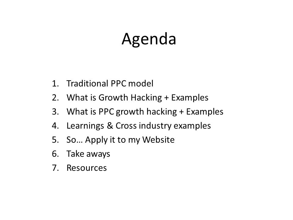 Agenda 1.Traditional PPC model 2.What is Growth Hacking + Examples 3.What is PPC growth hacking + Examples 4.Learnings & Cross industry examples 5.So… Apply it to my Website 6.Take aways 7.Resources