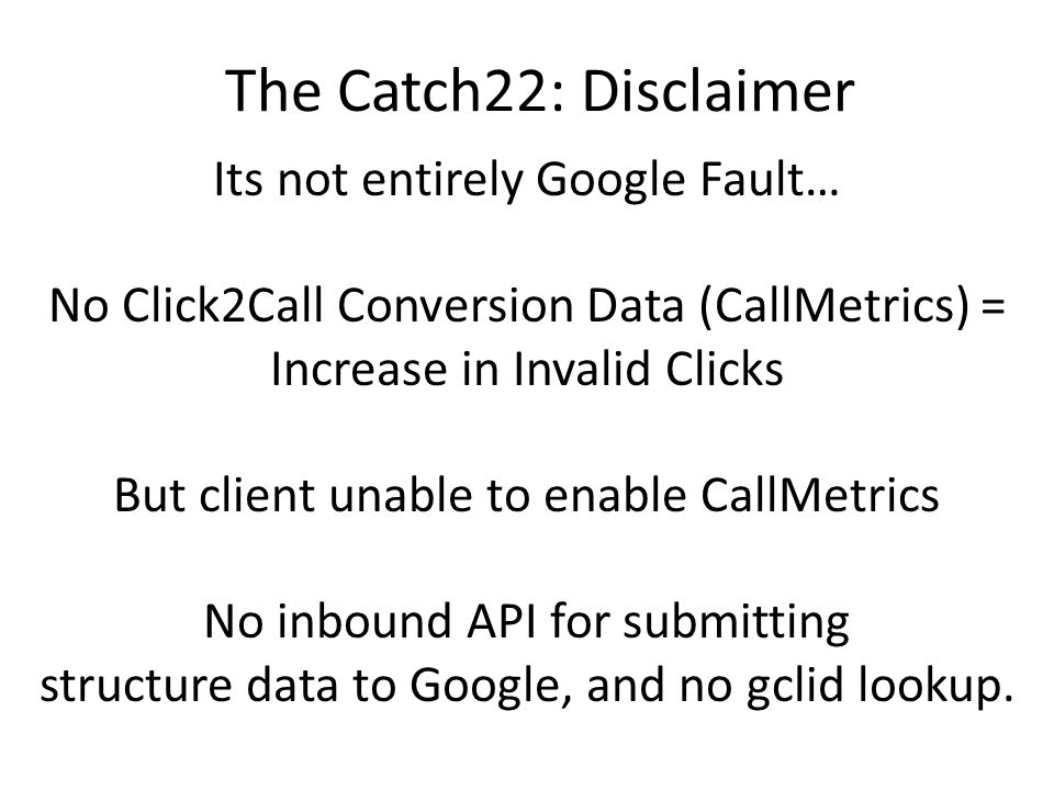 Its not entirely Google Fault… No Click2Call Conversion Data (CallMetrics) = Increase in Invalid Clicks But client unable to enable CallMetrics No inbound API for submitting structure data to Google, and no gclid lookup.