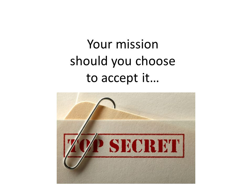 Your mission should you choose to accept it…
