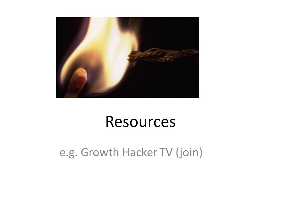Resources e.g. Growth Hacker TV (join)