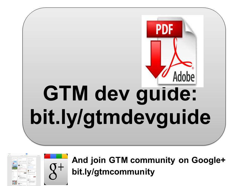 GTM dev guide: bit.ly/gtmdevguide And join GTM community on Google+ bit.ly/gtmcommunity