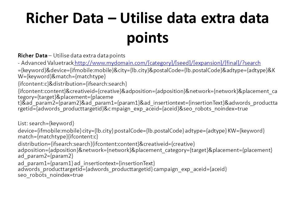 Richer Data – Utilise data extra data points - Advanced Valuetrack http://www.mydomain.com/[category]/[seed]/[expansion]/[final]/ search http://www.mydomain.com/[category]/[seed]/[expansion]/[final]/ search ={keyword}&device={ifmobile:mobile}&city={lb.city}&postalCode={lb.postalCode}&adtype={adtype}&K W={keyword}&match={matchtype} {ifcontent:c}&distribution={ifsearch:search} {ifcontent:content}&creativeid={creative}&adposition={adposition}&network={network}&placement_ca tegory={target}&placement={placeme t}&ad_param2={param2}&ad_param1={param1}&ad_insertiontext={insertionText}&adwords_productta rgetid={adwords_producttargetid}&c mpaign_exp_aceid={aceid}&seo_robots_noindex=true List: search={keyword} device={ifmobile:mobile} city={lb.city} postalCode={lb.postalCode} adtype={adtype} KW={keyword} match={matchtype}{ifcontent:c} distribution={ifsearch:search}{ifcontent:content}&creativeid={creative} adposition={adposition}&network={network}&placement_category={target}&placement={placement} ad_param2={param2} ad_param1={param1} ad_insertiontext={insertionText} adwords_producttargetid={adwords_producttargetid} campaign_exp_aceid={aceid} seo_robots_noindex=true