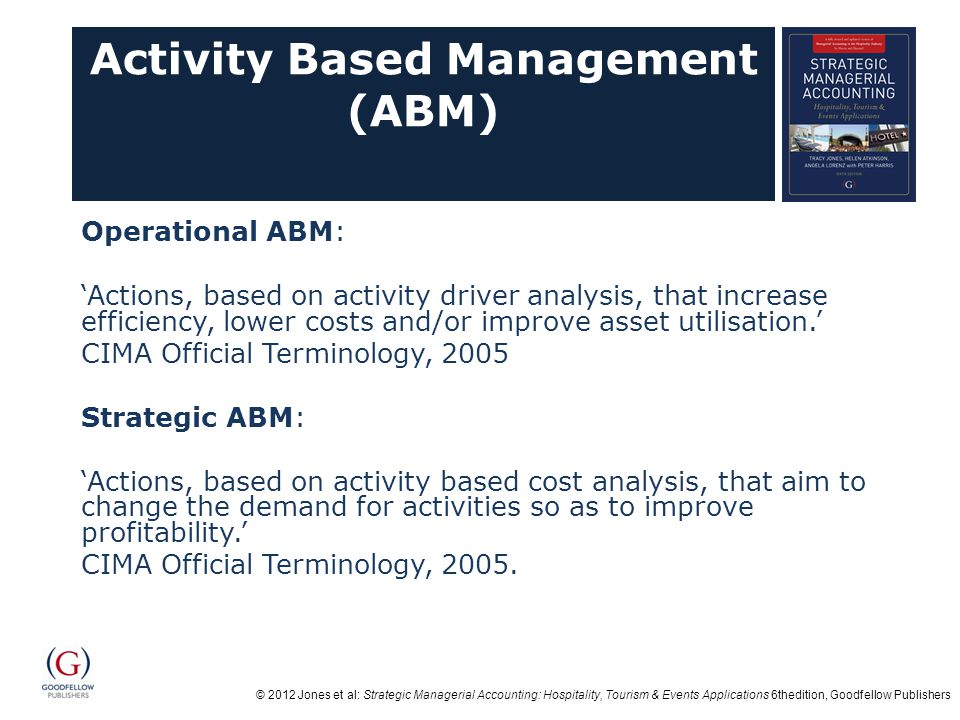 © 2012 Jones et al: Strategic Managerial Accounting: Hospitality, Tourism & Events Applications 6thedition, Goodfellow Publishers Activity Based Management (ABM) Operational ABM: 'Actions, based on activity driver analysis, that increase efficiency, lower costs and/or improve asset utilisation.' CIMA Official Terminology, 2005 Strategic ABM: 'Actions, based on activity based cost analysis, that aim to change the demand for activities so as to improve profitability.' CIMA Official Terminology, 2005.
