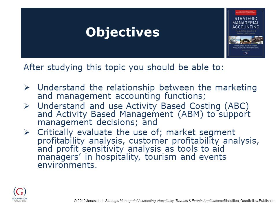 © 2012 Jones et al: Strategic Managerial Accounting: Hospitality, Tourism & Events Applications 6thedition, Goodfellow Publishers Objectives After studying this topic you should be able to:  Understand the relationship between the marketing and management accounting functions;  Understand and use Activity Based Costing (ABC) and Activity Based Management (ABM) to support management decisions; and  Critically evaluate the use of; market segment profitability analysis, customer profitability analysis, and profit sensitivity analysis as tools to aid managers' in hospitality, tourism and events environments.