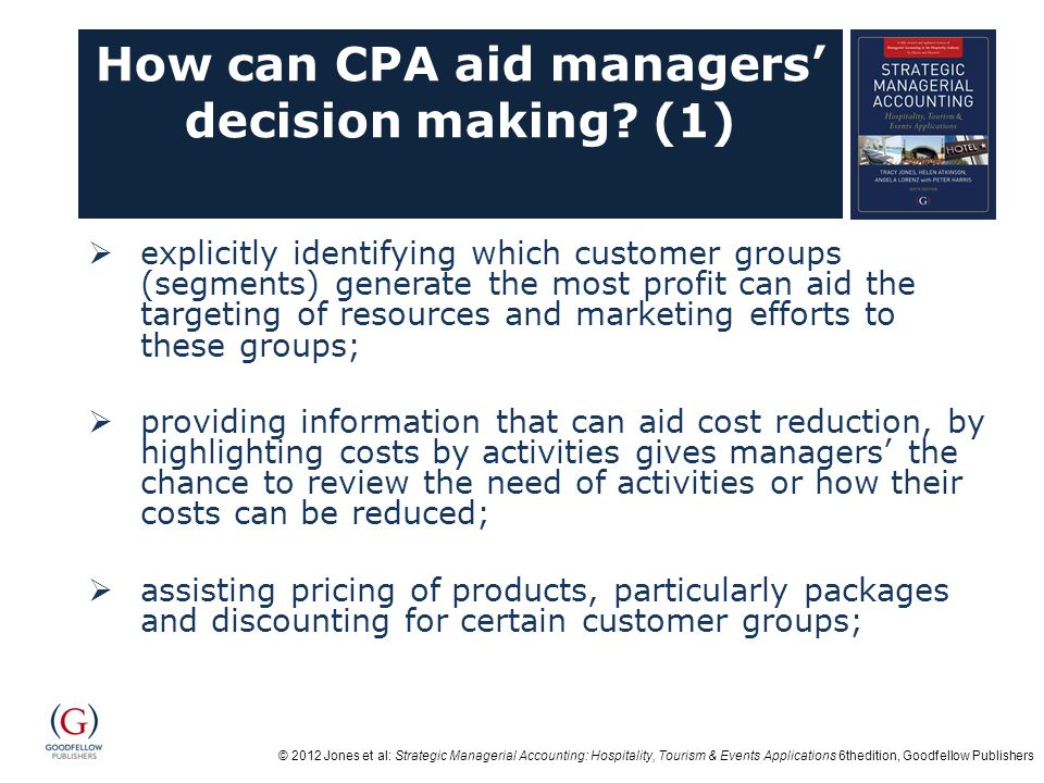 © 2012 Jones et al: Strategic Managerial Accounting: Hospitality, Tourism & Events Applications 6thedition, Goodfellow Publishers How can CPA aid managers' decision making.