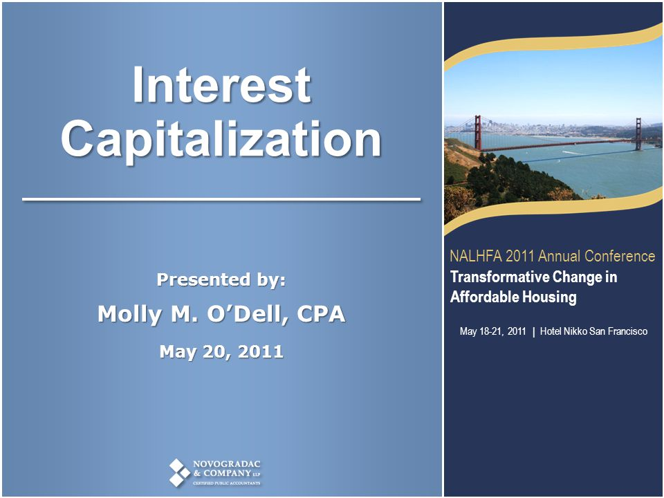 Transformative Change in Affordable Housing NALHFA 2011 Annual Conference Molly O'Dell, CPA www.novoco.com NALHFA 2011 Annual Conference Transformative Change in Affordable Housing May 18-21, 2011   Hotel Nikko San Francisco Interest Capitalization Presented by: Molly M.