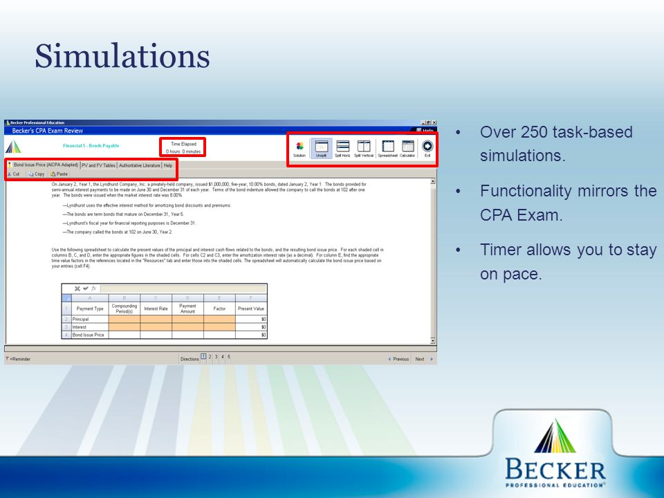Simulations Over 250 task-based simulations. Functionality mirrors the CPA Exam. Timer allows you to stay on pace.