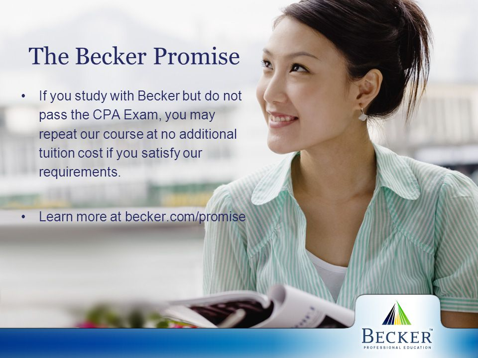 The Becker Promise If you study with Becker but do not pass the CPA Exam, you may repeat our course at no additional tuition cost if you satisfy our r
