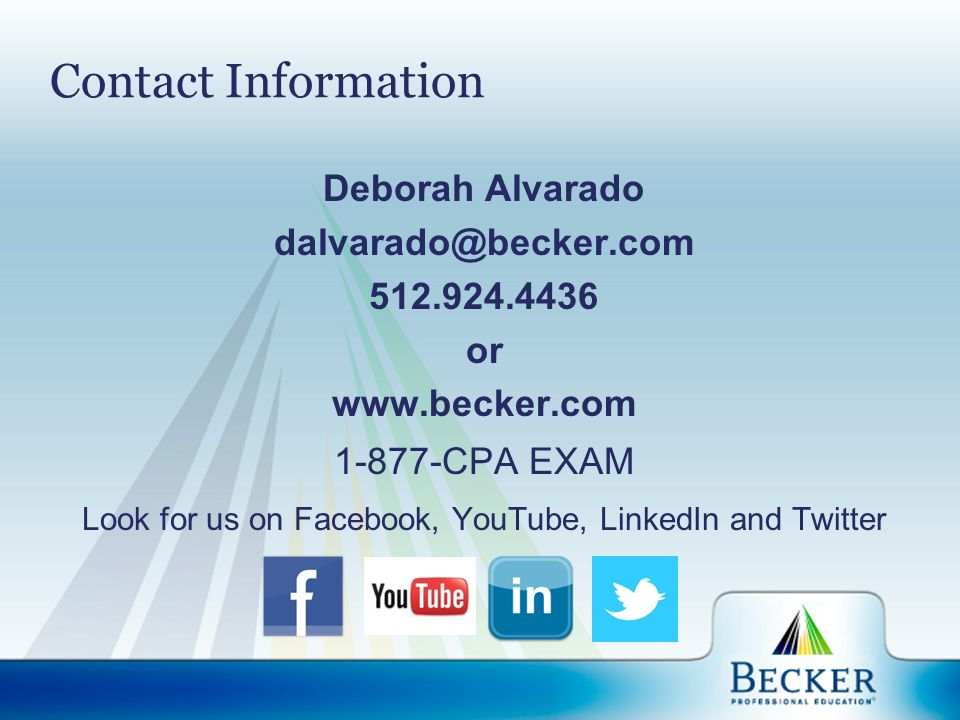 Contact Information Deborah Alvarado dalvarado@becker.com 512.924.4436 or www.becker.com 1-877-CPA EXAM Look for us on Facebook, YouTube, LinkedIn and