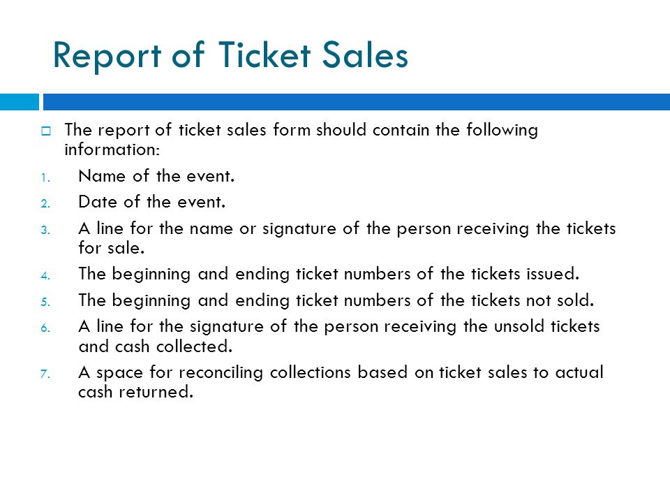 Report of Ticket Sales  The report of ticket sales form should contain the following information: 1. Name of the event. 2. Date of the event. 3. A li