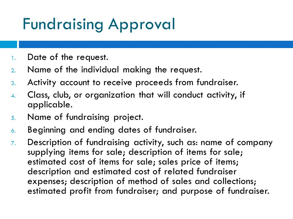 Fundraising Approval 1. Date of the request. 2. Name of the individual making the request. 3. Activity account to receive proceeds from fundraiser. 4.