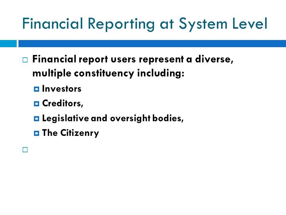 Financial Reporting at System Level  Financial report users represent a diverse, multiple constituency including:  Investors  Creditors,  Legislat