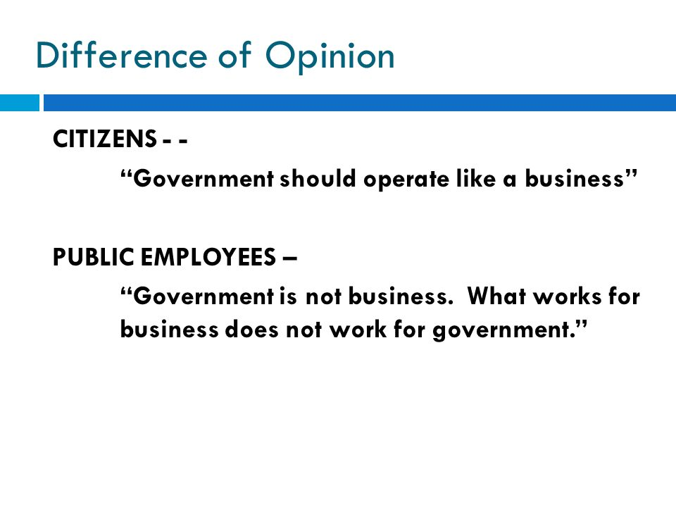 """Difference of Opinion CITIZENS - - """"Government should operate like a business"""" PUBLIC EMPLOYEES – """"Government is not business. What works for business"""