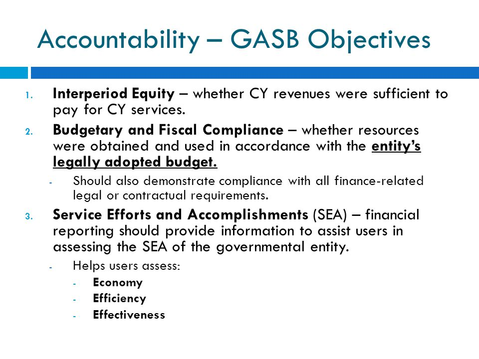 Accountability – GASB Objectives 1. Interperiod Equity – whether CY revenues were sufficient to pay for CY services. 2. Budgetary and Fiscal Complianc