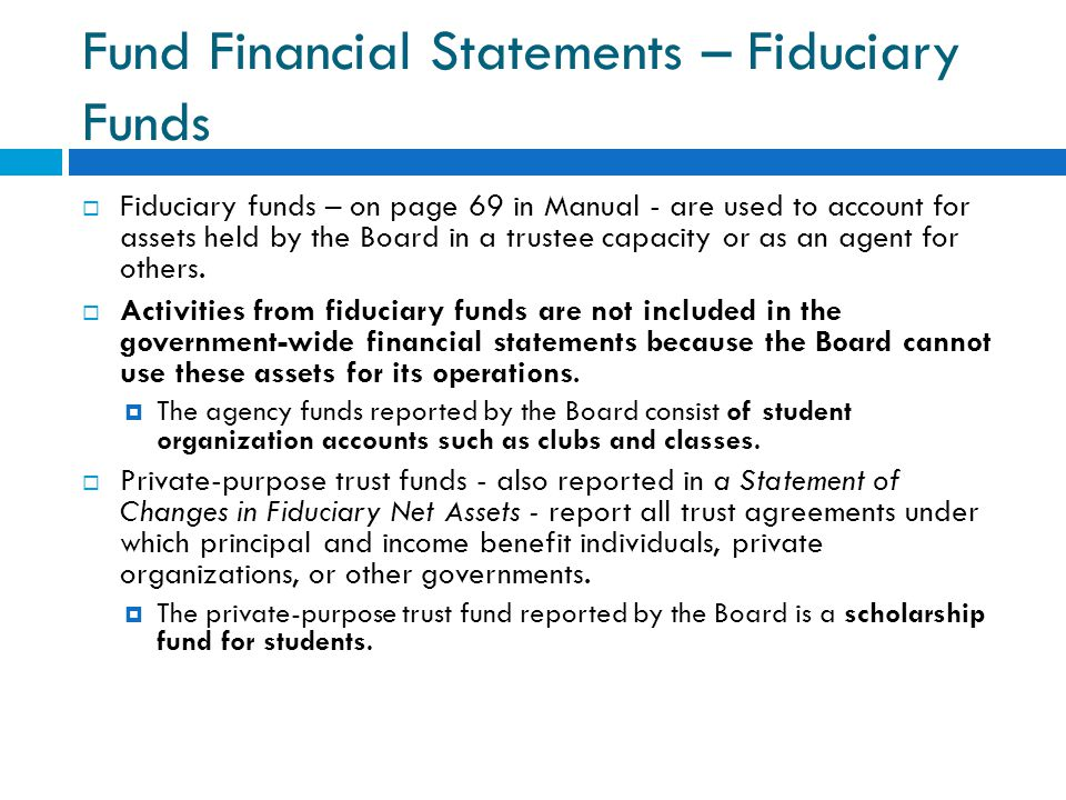 Fund Financial Statements – Fiduciary Funds  Fiduciary funds – on page 69 in Manual - are used to account for assets held by the Board in a trustee c
