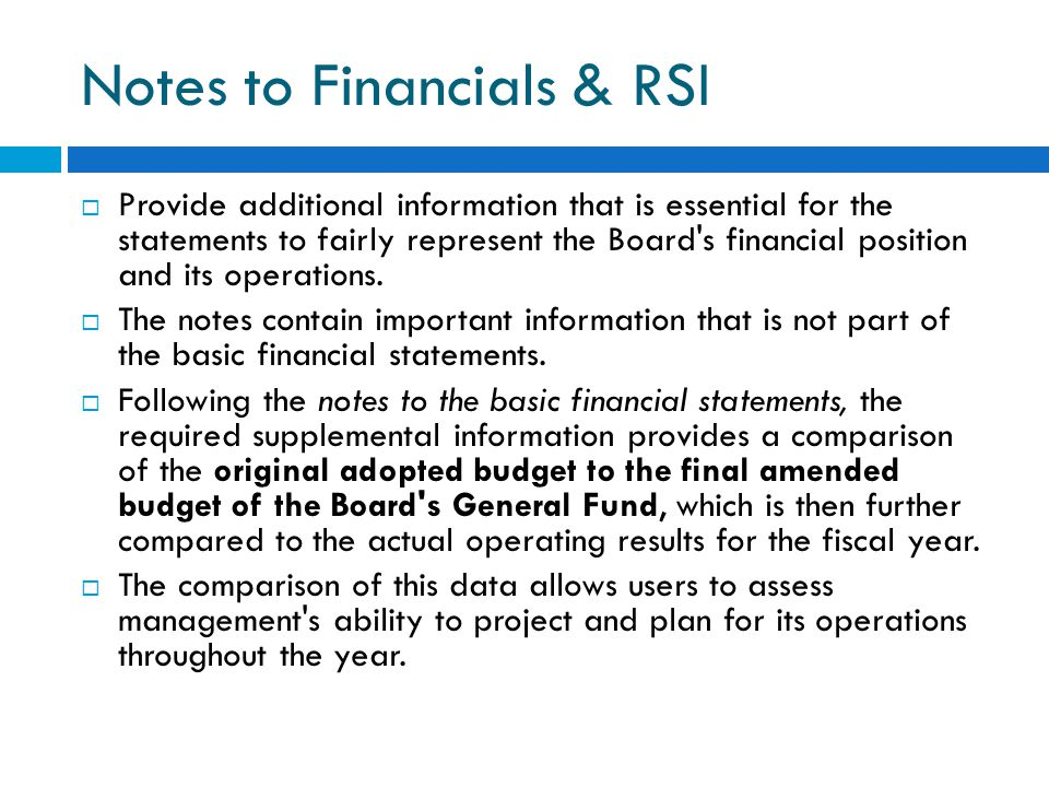 Notes to Financials & RSI  Provide additional information that is essential for the statements to fairly represent the Board's financial position and