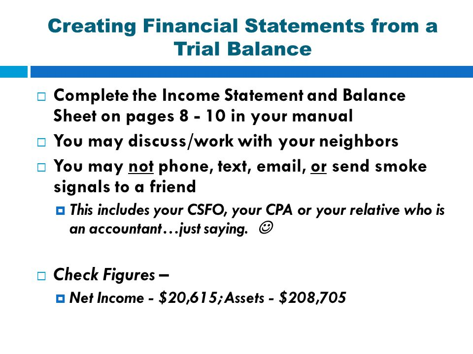 Creating Financial Statements from a Trial Balance  Complete the Income Statement and Balance Sheet on pages 8 - 10 in your manual  You may discuss/