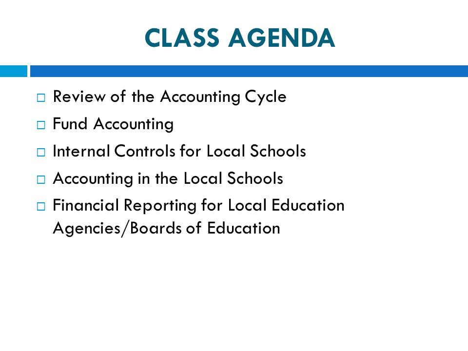 CLASS AGENDA  Review of the Accounting Cycle  Fund Accounting  Internal Controls for Local Schools  Accounting in the Local Schools  Financial Re