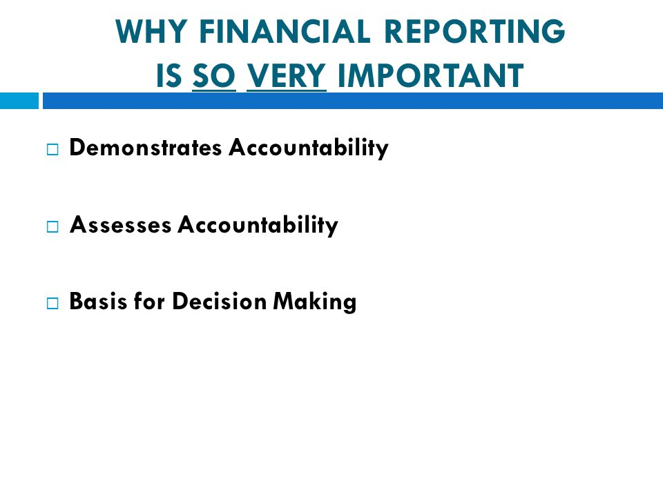  Demonstrates Accountability  Assesses Accountability  Basis for Decision Making WHY FINANCIAL REPORTING IS SO VERY IMPORTANT