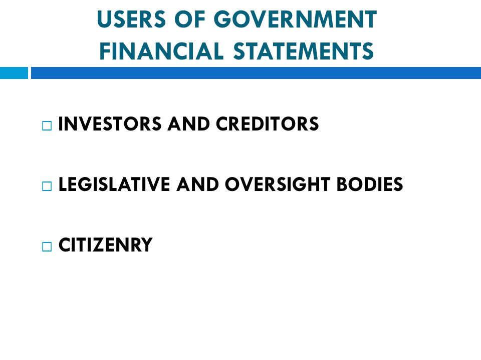  INVESTORS AND CREDITORS  LEGISLATIVE AND OVERSIGHT BODIES  CITIZENRY USERS OF GOVERNMENT FINANCIAL STATEMENTS