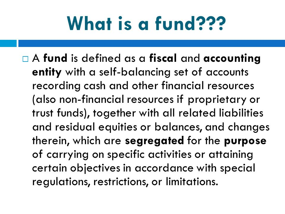 What is a fund???  A fund is defined as a fiscal and accounting entity with a self-balancing set of accounts recording cash and other financial resou