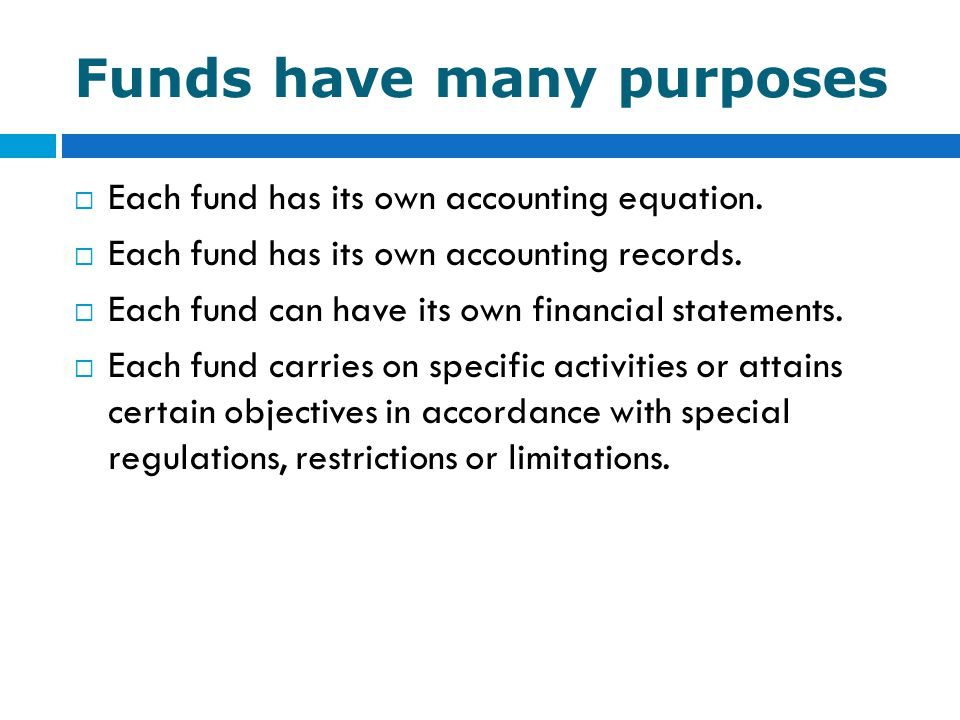 Funds have many purposes  Each fund has its own accounting equation.  Each fund has its own accounting records.  Each fund can have its own financi