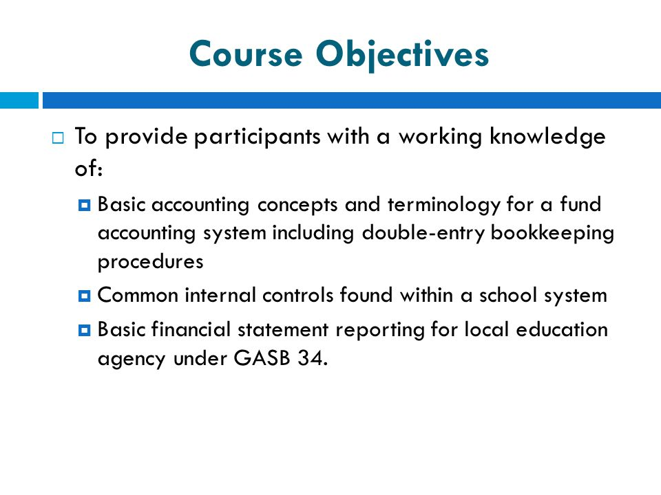 Course Objectives  To provide participants with a working knowledge of:  Basic accounting concepts and terminology for a fund accounting system incl