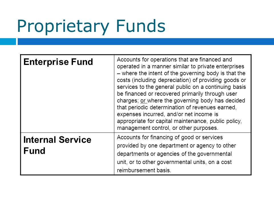 Proprietary Funds Enterprise Fund Accounts for operations that are financed and operated in a manner similar to private enterprises – where the intent