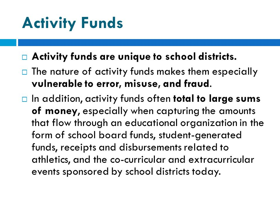 Activity Funds  Activity funds are unique to school districts.  The nature of activity funds makes them especially vulnerable to error, misuse, and