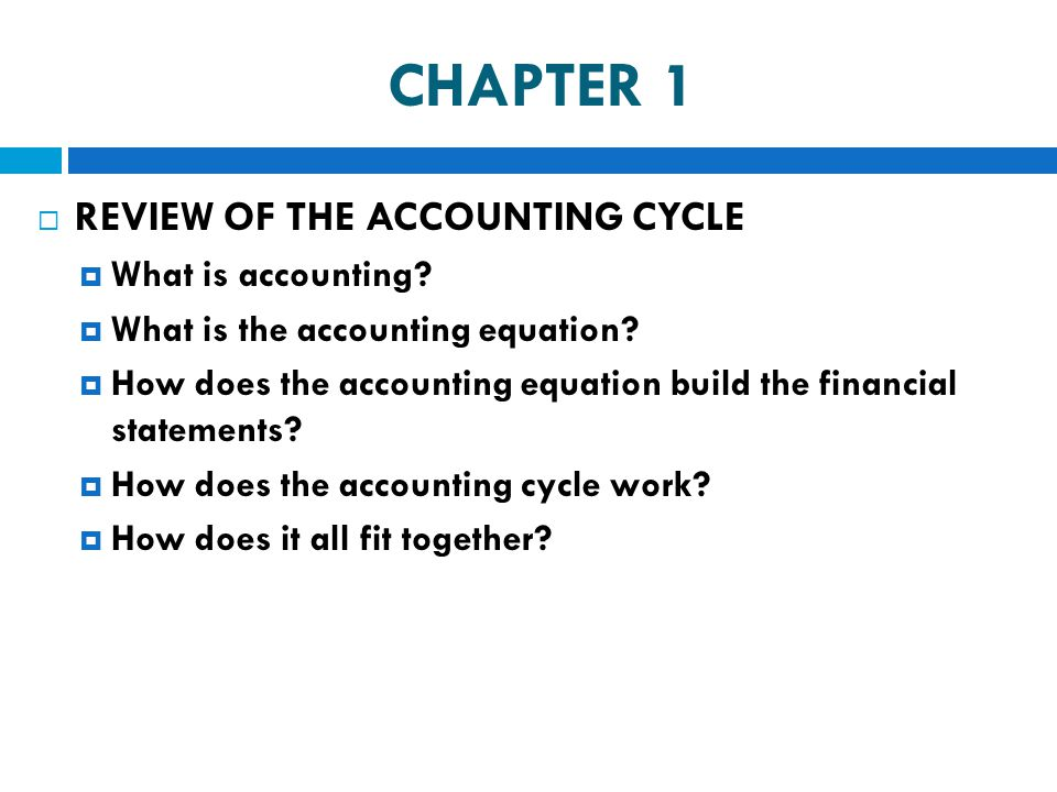 CHAPTER 1  REVIEW OF THE ACCOUNTING CYCLE  What is accounting?  What is the accounting equation?  How does the accounting equation build the finan