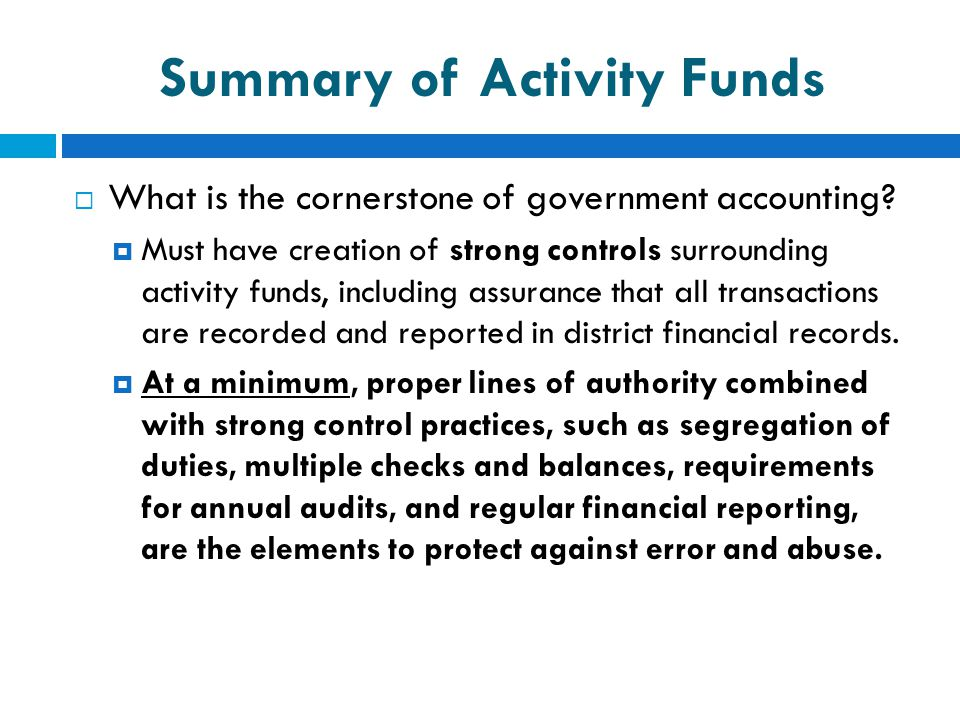 Summary of Activity Funds  What is the cornerstone of government accounting?  Must have creation of strong controls surrounding activity funds, incl