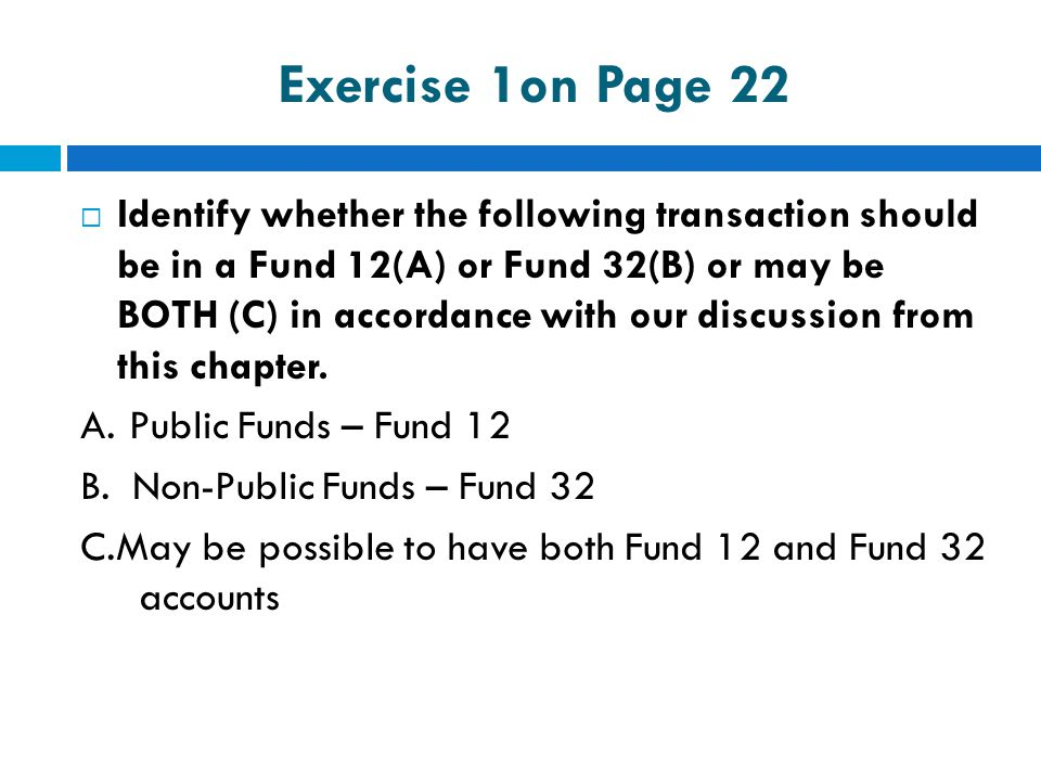 Exercise 1on Page 22  Identify whether the following transaction should be in a Fund 12(A) or Fund 32(B) or may be BOTH (C) in accordance with our di