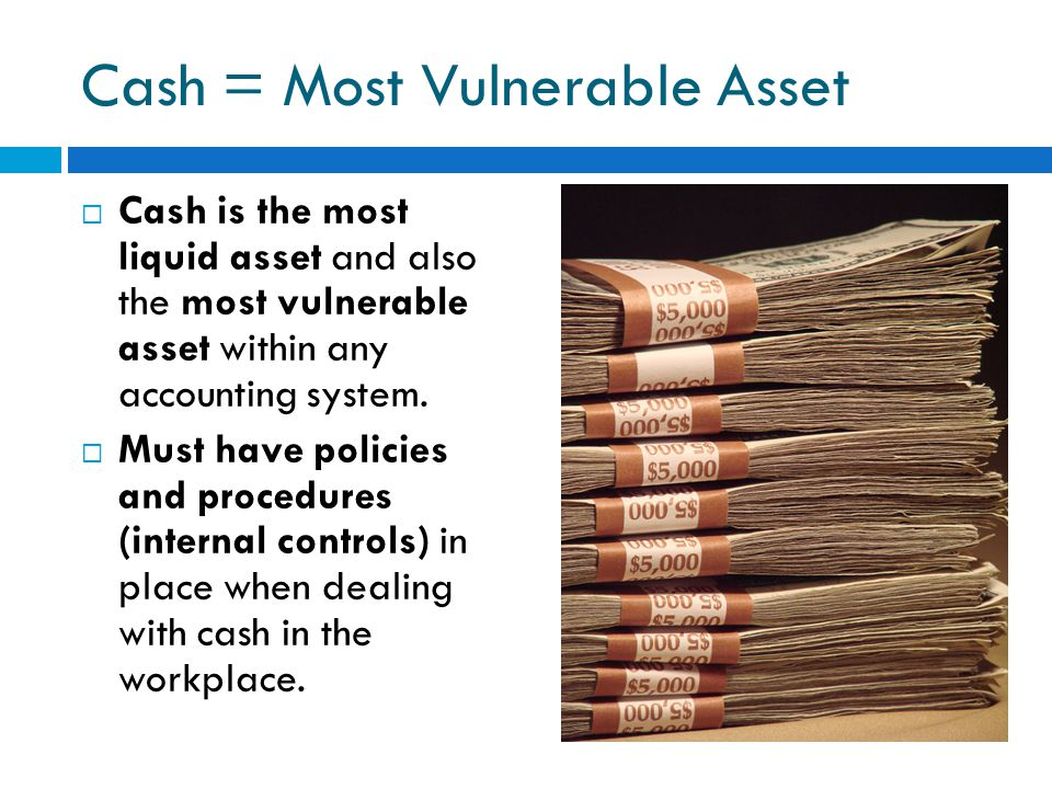 Cash = Most Vulnerable Asset  Cash is the most liquid asset and also the most vulnerable asset within any accounting system.  Must have policies and