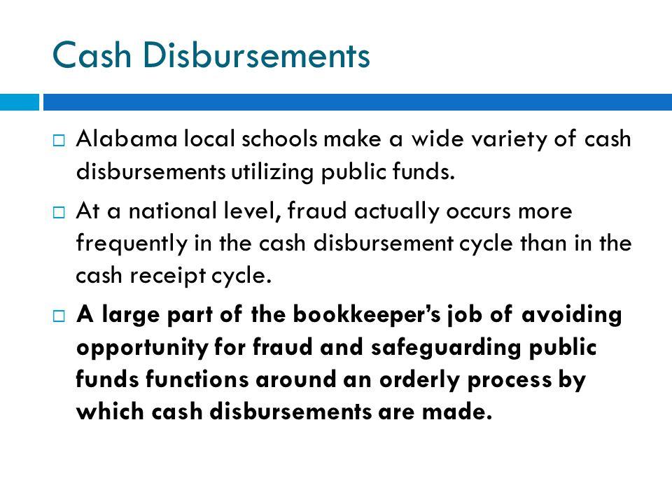 Cash Disbursements  Alabama local schools make a wide variety of cash disbursements utilizing public funds.  At a national level, fraud actually occ